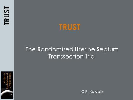 T he R andomised U terine S eptum T ranssection Trial TRUST C.R. Kowalik.