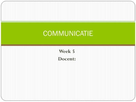 COMMUNICATIE Week 5 Docent:.