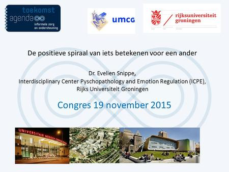 Congres 19 november 2015 De positieve spiraal van iets betekenen voor een ander Dr. Evelien Snippe, Interdisciplinary Center Pyschopathology and Emotion.