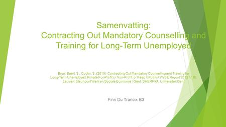 Samenvatting: Contracting Out Mandatory Counselling and Training for Long-Term Unemployed Bron: Baert, S., Cockx, S. (2015) Contracting Out Mandatory Counselling.