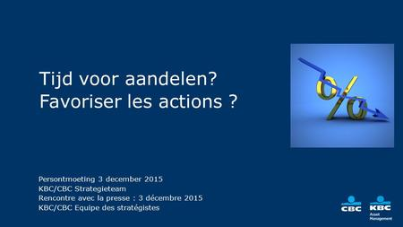 Tijd voor aandelen? Favoriser les actions ? KBC AM Strategieteam Voorjaar 2015 Persontmoeting 3 december 2015 KBC/CBC Strategieteam Rencontre avec la presse.