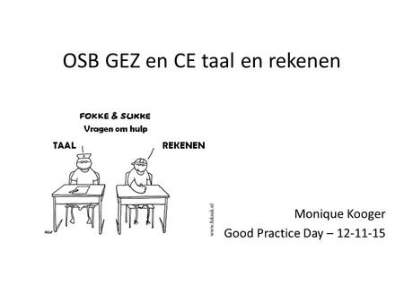 OSB GEZ en CE taal en rekenen Monique Kooger Good Practice Day – 12-11-15.