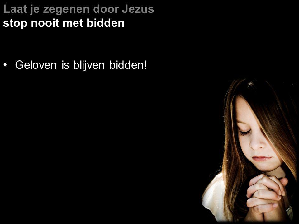 Laat je zegenen door Jezus stop nooit met bidden maar bid met een nederig hart