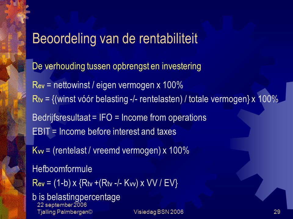 22 september 2006 Tjalling Palmbergen©Visiedag BSN 200629 Beoordeling van de rentabiliteit De verhouding tussen opbrengst en investering R ev = nettowinst / eigen vermogen x 100% R tv = {(winst vóór belasting -/- rentelasten) / totale vermogen} x 100% Bedrijfsresultaat = IFO = Income from operations EBIT = Income before interest and taxes K vv = (rentelast / vreemd vermogen) x 100% Hefboomformule R ev = (1-b) x {R tv +(R tv -/- K vv ) x VV / EV} b is belastingpercentage