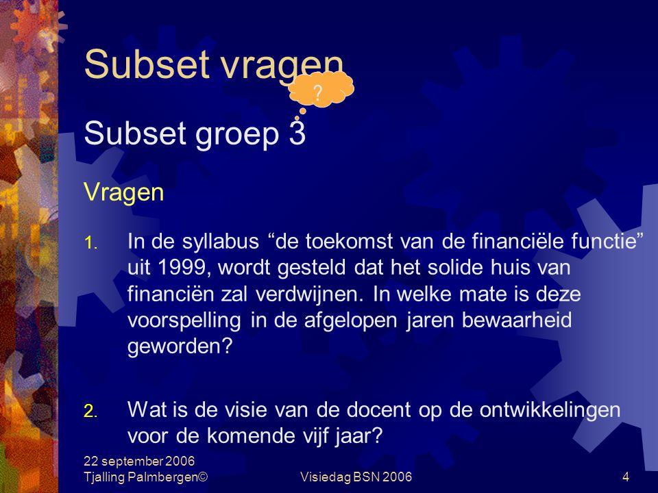 22 september 2006 Tjalling Palmbergen©Visiedag BSN 20064 Subset vragen Subset groep 3 Vragen 1.