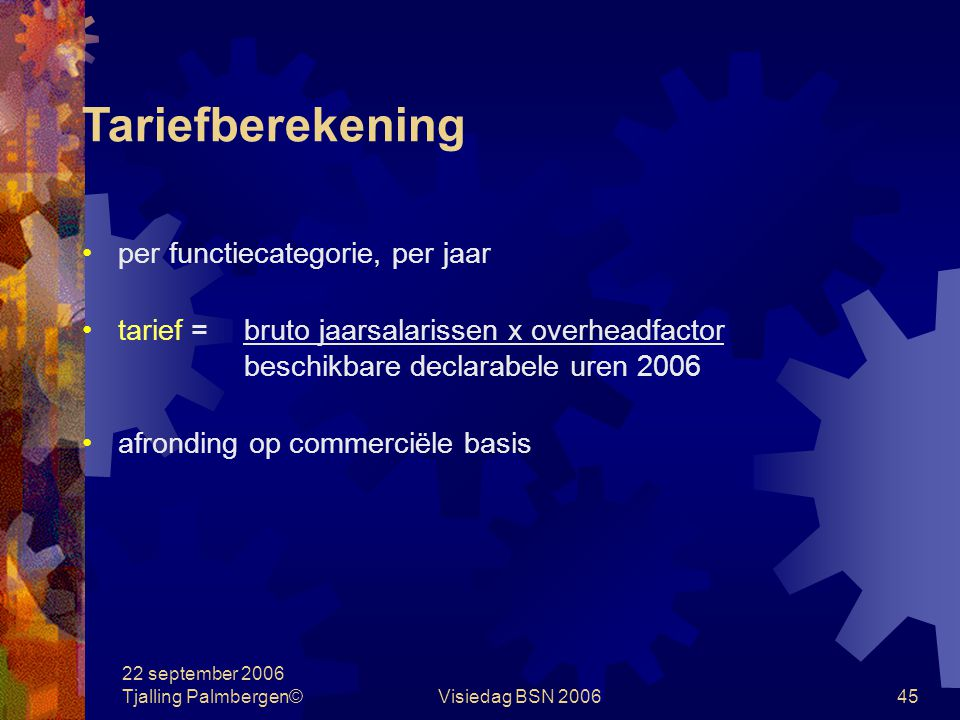 22 september 2006 Tjalling Palmbergen©Visiedag BSN 200645 Tariefberekening per functiecategorie, per jaar tarief =bruto jaarsalarissen x overheadfactor beschikbare declarabele uren 2006 afronding op commerciële basis