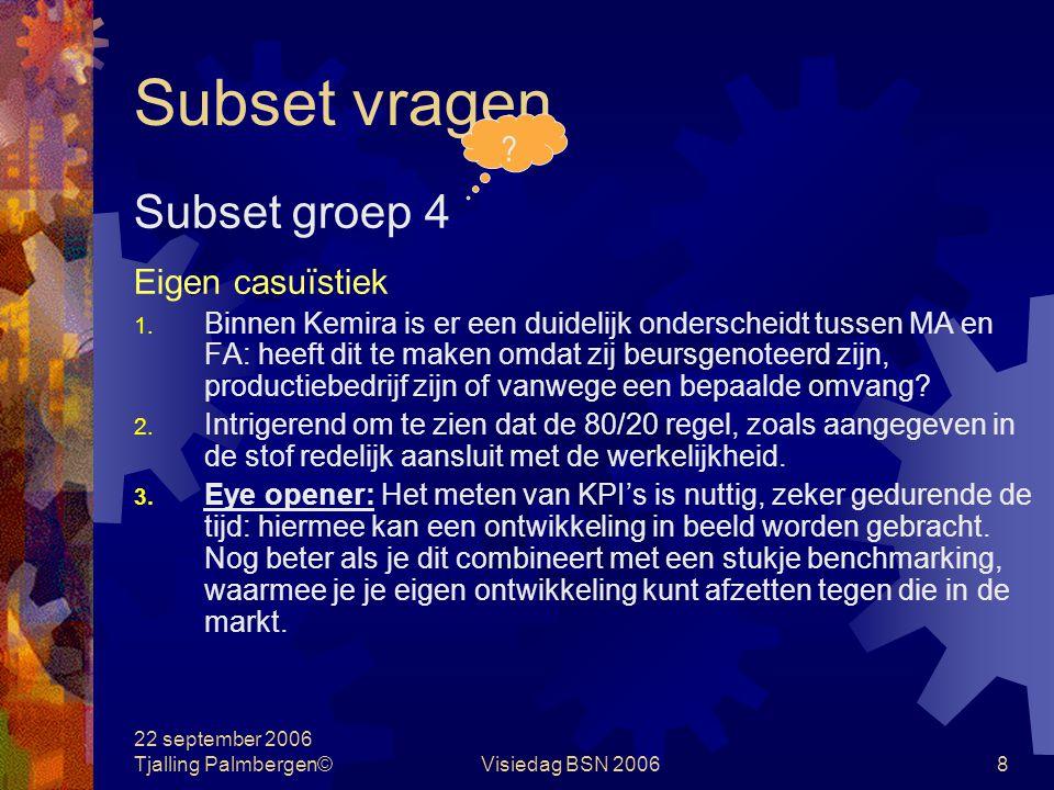 22 september 2006 Tjalling Palmbergen©Visiedag BSN 20068 Subset vragen Subset groep 4 Eigen casuïstiek 1.