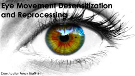 Eye Movement Desensitization and Reprocessing Door Adelien Fonck 1BaTP B4.
