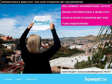 INTERNATIONALE MOBILITEIT: OOK VOOR STUDENTEN MET EEN BEPERKING 1 innovatiefcreatiefondernemend ROL HOWEST INTERNATIONAL OFFICE INZAKE INTERNATIONALE MOBILITEIT.