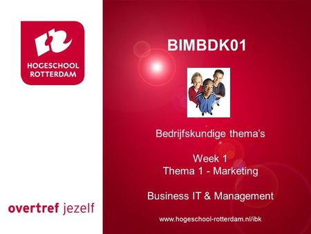 Presentatie titel Rotterdam, 00 januari 2007 BIMBDK01 Bedrijfskundige thema's Week 1 Thema 1 - Marketing Business IT & Management www.hogeschool-rotterdam.nl/ibk.