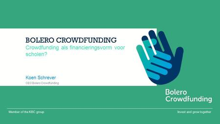 Invest and grow togetherMember of the KBC group BOLERO CROWDFUNDING Koen Schrever Crowdfunding als financieringsvorm voor scholen? CEO Bolero Crowdfunding.