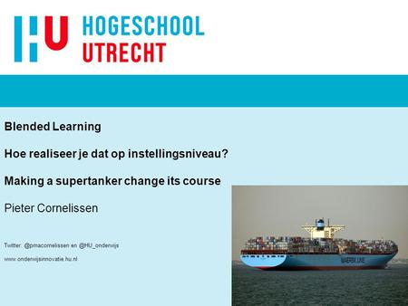 Blended Learning Hoe realiseer je dat op instellingsniveau? Making a supertanker change its course Pieter Cornelissen