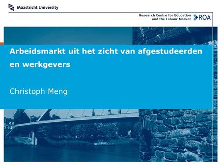 Arbeidsmarkt uit het zicht van afgestudeerden en werkgevers Christoph Meng Research Centre for Education and the Labour Market.