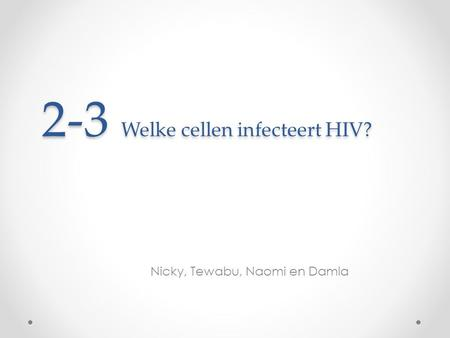 2-3 Welke cellen infecteert HIV? Nicky, Tewabu, Naomi en Damla.