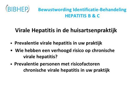 Bewustwording Identificatie-Behandeling HEPATITIS B & C Virale Hepatitis in de huisartsenpraktijk Prevalentie virale hepatitis in uw praktijk Wie hebben.