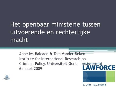 Het openbaar ministerie tussen uitvoerende en rechterlijke macht Annelies Balcaen & Tom Vander Beken Institute for International Research on Criminal Policy,
