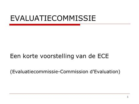 EVALUATIECOMMISSIE Een korte voorstelling van de ECE (Evaluatiecommissie-Commission d'Evaluation) 1.