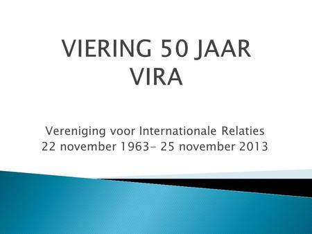 Vereniging voor Internationale Relaties 22 november 1963- 25 november 2013.
