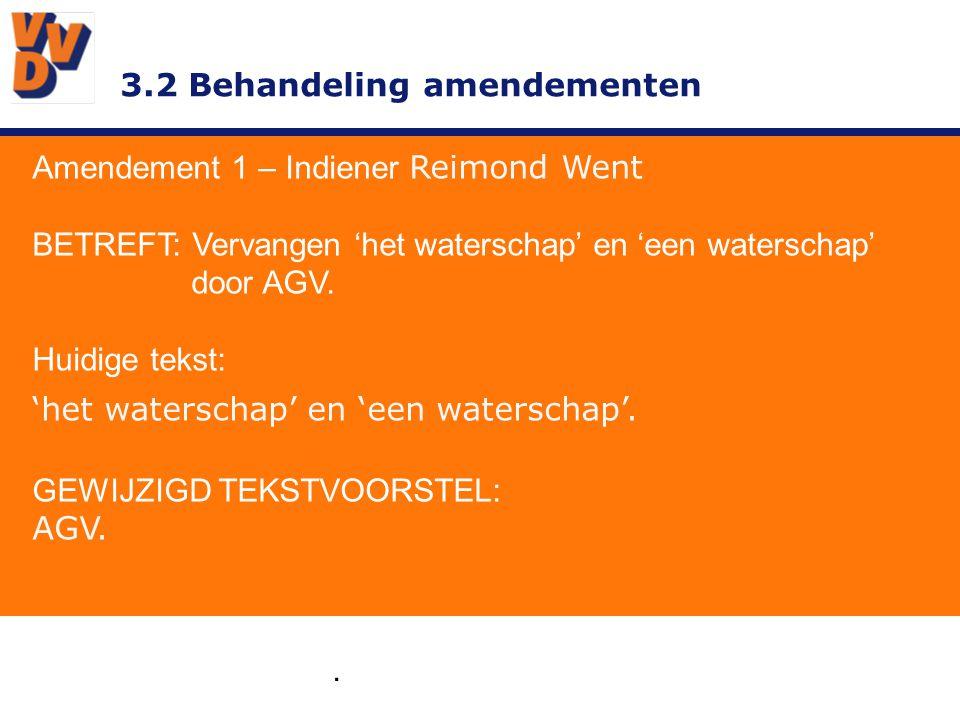 3.2 Behandeling amendementen Amendement 1 – Indiener Reimond Went TOELICHTING We zeggen in het programma in algemene zin dingen over Waterschappen, maar als het over één waterschap gaat dan gaat over ons waterschap.