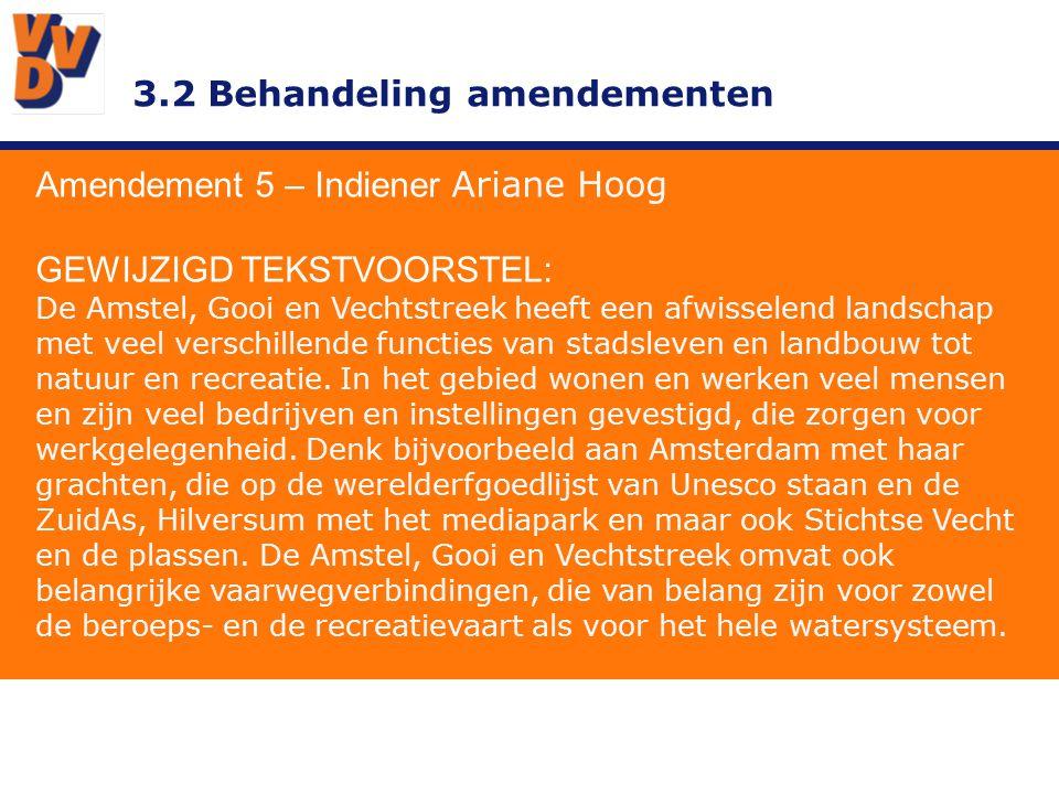 3.2 Behandeling amendementen Amendement 5 – Indiener Ariane Hoog GEWIJZIGD TEKSTVOORSTEL: De VVD wil een actieve rol vervullen in het waterschapsbestuur van AGV, omdat zij ervan overtuigd is dat AGV een belangrijke bijdrage aan de economie levert en daarmee de werkgelegenheid in de regio een positieve impuls geeft.