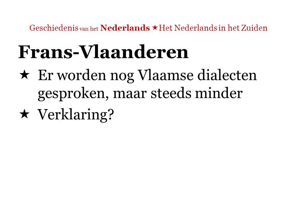 Geschiedenis van het Nederlands  Het Nederlands in het Zuiden Frans-Vlaanderen  Er worden nog Vlaamse dialecten gesproken, maar steeds minder  Verklaring.