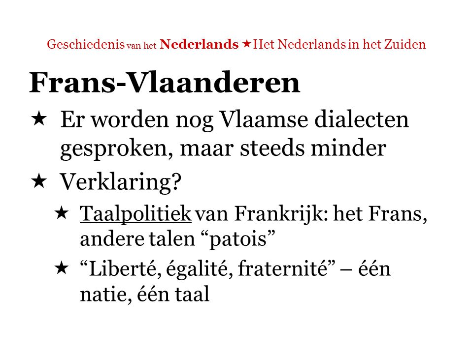 Geschiedenis van het Nederlands  Het Nederlands in het Zuiden Frans-Vlaanderen  Er worden nog Vlaamse dialecten gesproken, maar steeds minder  => het Nederlands in Frankrijk is nu met uitsterven bedreigd