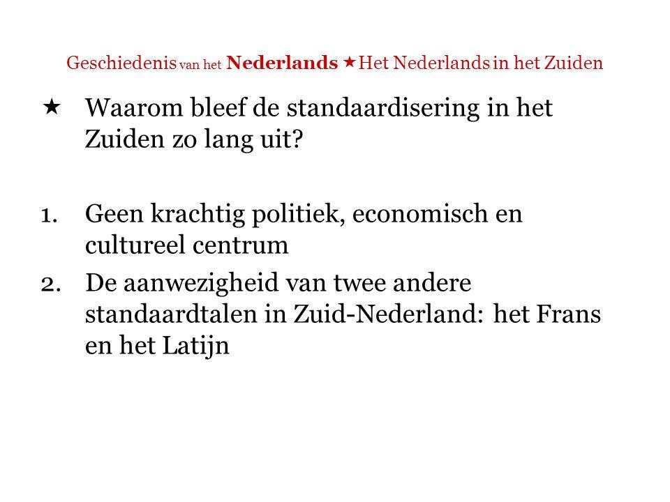 Geschiedenis van het Nederlands  Het Nederlands in het Zuiden  Waarom bleef de standaardisering in het Zuiden zo lang uit.