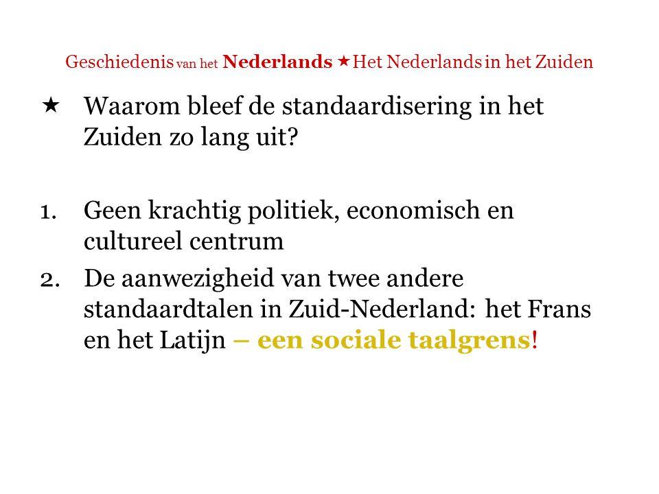 Geschiedenis van het Nederlands  Het Nederlands in het Zuiden  De aanwezigheid van twee andere standaardtalen in Zuid-Nederland: het Frans en het Latijn – een sociale taalgrens.