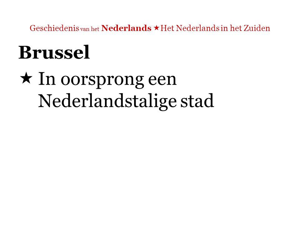Geschiedenis van het Nederlands  Het Nederlands in het Zuiden  'Brussel, de woonplaats van ongeveer een tiende van de Belgische bevolking, is een tweetalige enclave in Vlaams gebied, ruim tien kilometer ten noorden van de taalgrens.