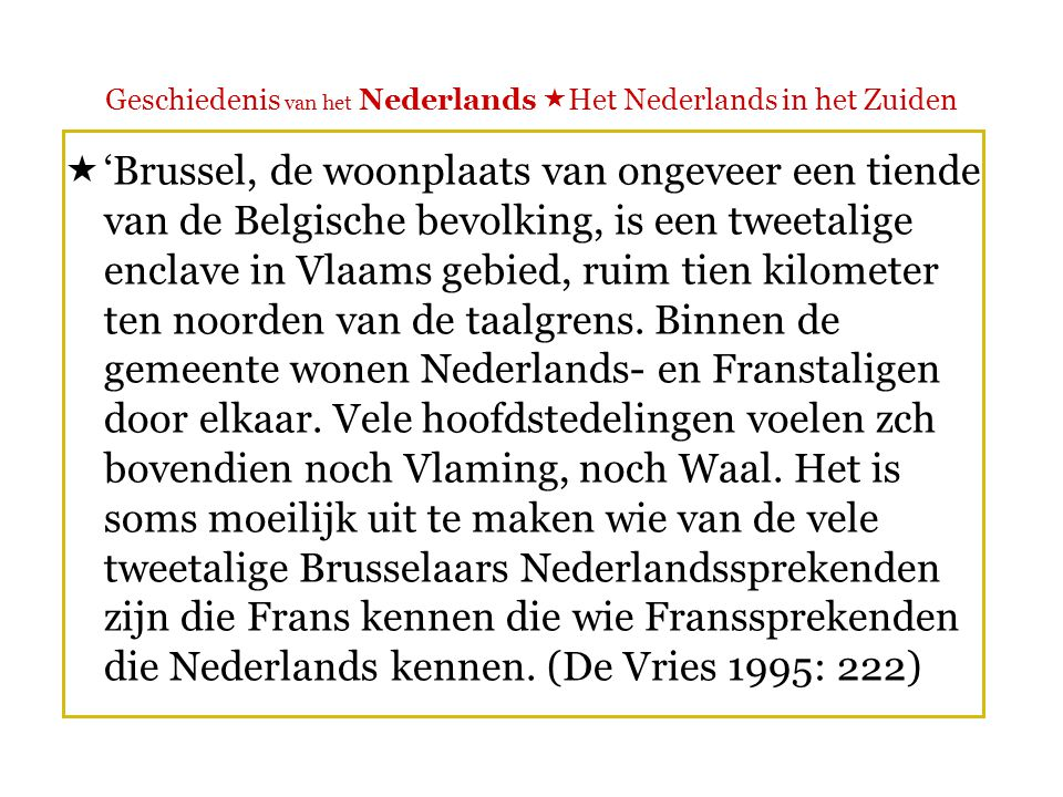 Geschiedenis van het Nederlands  Het Nederlands in het Zuiden Brussel  In oorsprong een Nederlandstalige stad  Tot begin 19 de eeuw: sociale taalgrens (zoals in andere Vlaamse steden)