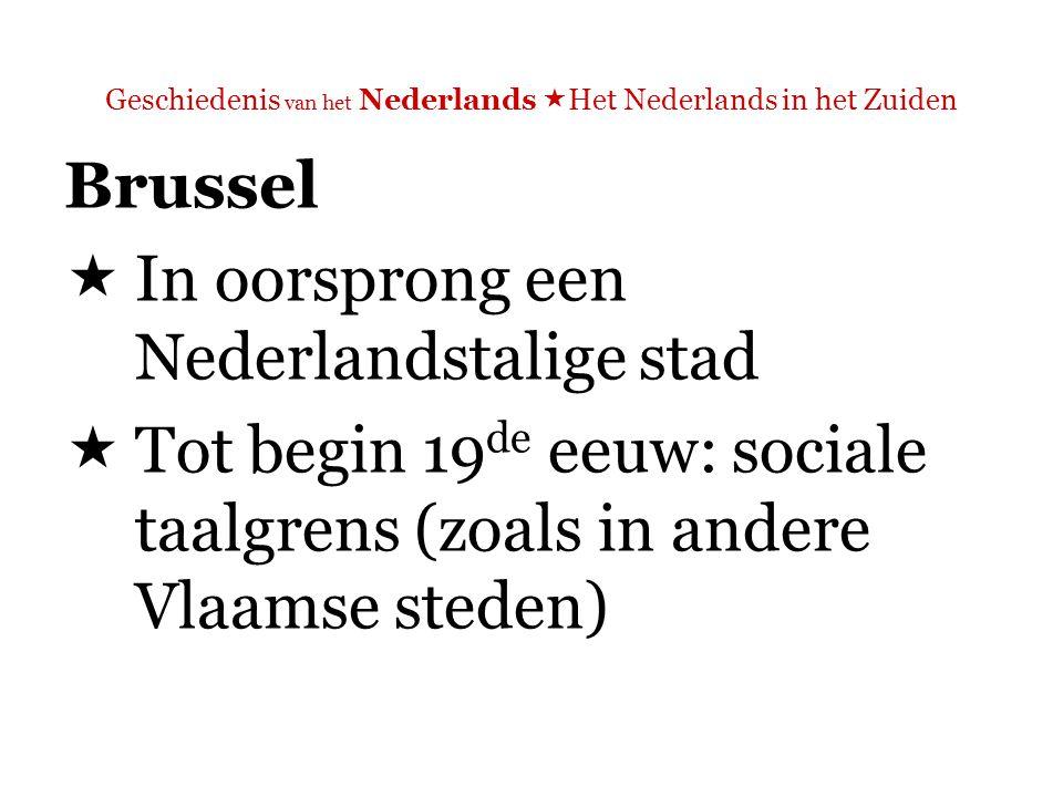 Geschiedenis van het Nederlands  Het Nederlands in het Zuiden Brussel  Tot begin 19 de eeuw: sociale taalgrens (zoals in andere Vlaamse steden)  Waarom is in Brussel de verfransing niét teruggedrongen?