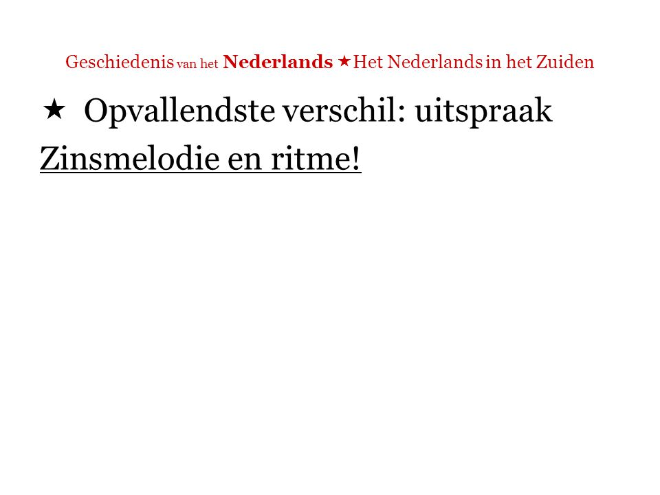 Geschiedenis van het Nederlands  Het Nederlands in het Zuiden  Opvallendste verschil: uitspraak voorbeelden: gevaar, Wilders N: Gooise r / huig-r Z: tongpunt-r / huig-r http://neon.niederlandistik.fu-berlin.de/phonology/consonants/native08