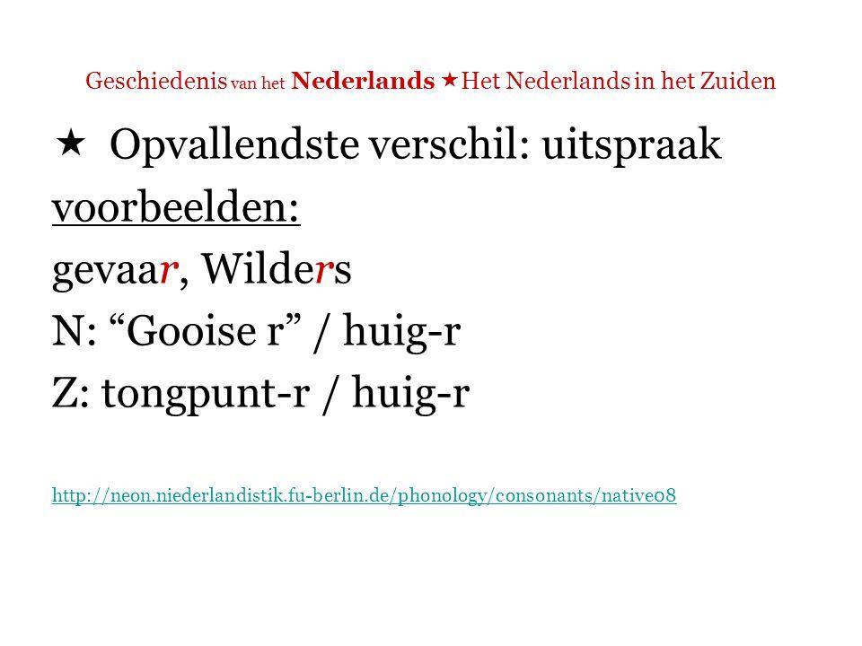 Geschiedenis van het Nederlands  Het Nederlands in het Zuiden  Opvallendste verschil: uitspraak voorbeelden: grote, gesprek N: 'harde g' Z: 'zachte g'