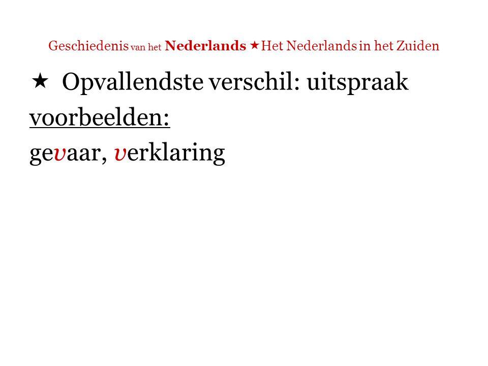 Geschiedenis van het Nederlands  Het Nederlands in het Zuiden  Opvallendste verschil: uitspraak voorbeelden: gevaar, verklaring N: [f] Z: [v]
