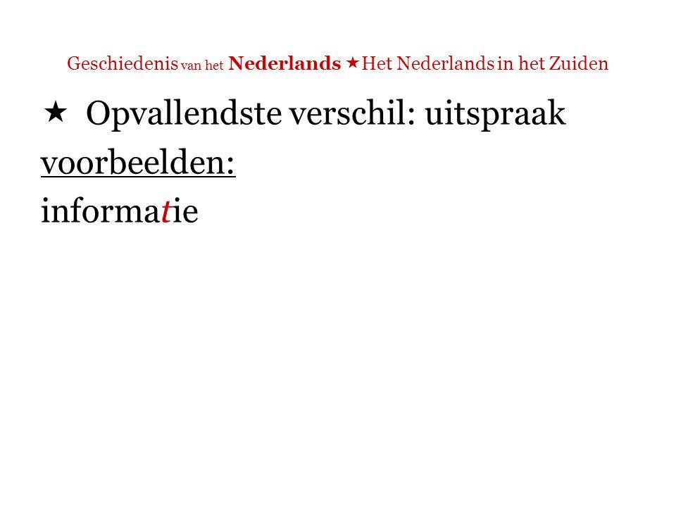 Geschiedenis van het Nederlands  Het Nederlands in het Zuiden  Opvallendste verschil: uitspraak voorbeelden: informatie N: [ts] Z: [s]