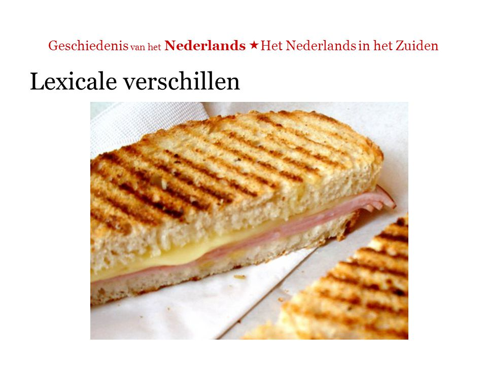 Geschiedenis van het Nederlands  Het Nederlands in het Zuiden Lexicale verschillen  N: tosti  Z: croque-monsieur