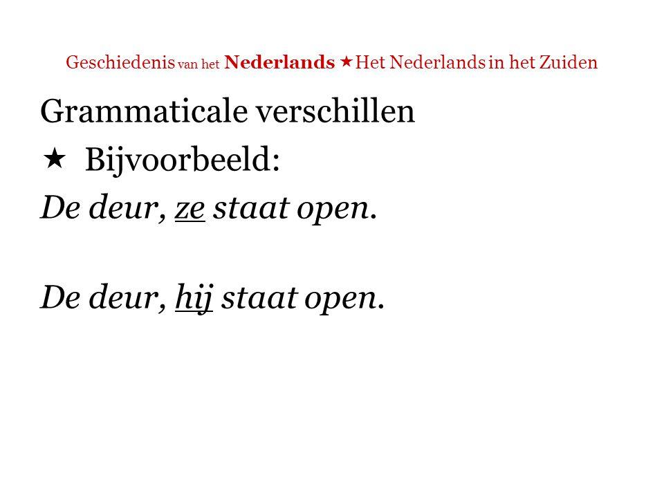 Geschiedenis van het Nederlands  Het Nederlands in het Zuiden Grammaticale verschillen  Bijvoorbeeld: De deur, ze staat open.