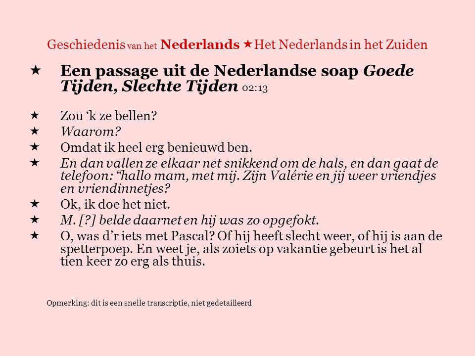 Geschiedenis van het Nederlands  Het Nederlands in het Zuiden  Een passage uit de Nederlandse soap Goede Tijden, Slechte Tijden 02:13 EEN MOGELIJKE VERTALING NAAR DE VLAAMSE TUSSENTAAL  Zou 'k aar bellen.