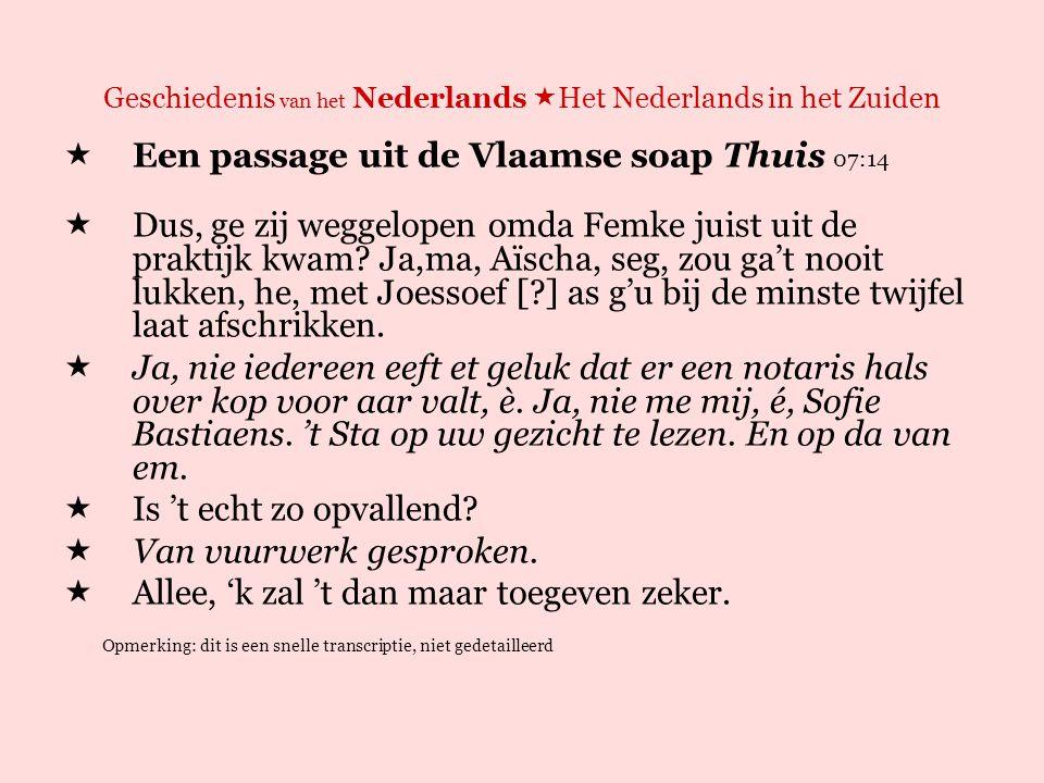 Geschiedenis van het Nederlands  Het Nederlands in het Zuiden  Een passage uit de Vlaamse soap Thuis 07:14 EEN MOGELIJKE VERTALING NAAR DE NOORD-NEDERLANDSE INFORMELE OMGANGSTAAL  Dus, je bent weggelopen omdat Femke net uit de praktijk kwam.