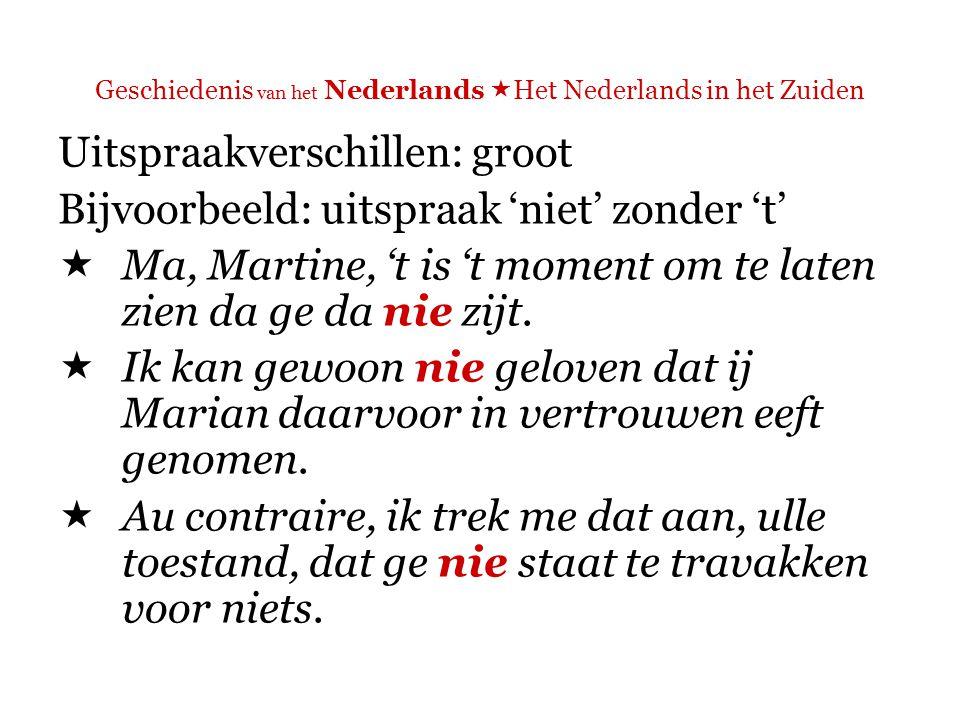 Geschiedenis van het Nederlands  Het Nederlands in het Zuiden Uitspraakverschillen: groot Bijvoorbeeld: uitspraak 'goed' = 'goe'  't is al goe.