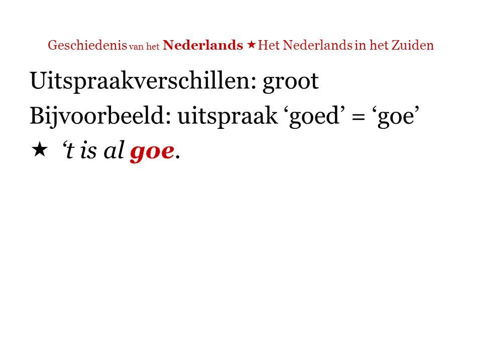 Geschiedenis van het Nederlands  Het Nederlands in het Zuiden Uitspraakverschillen: groot Bijvoorbeeld: uitspraak 'maar' = 'ma'  Ma, Martine, 't is 't moment om te laten zien da ge da nie zijt.