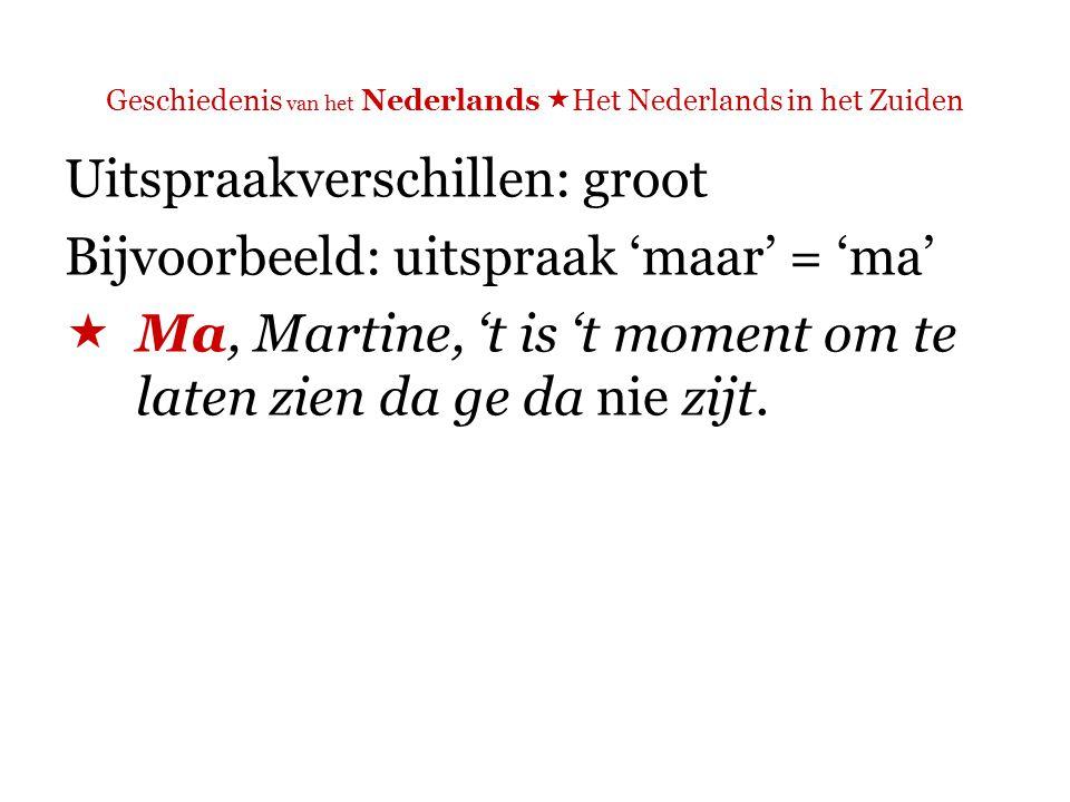 Geschiedenis van het Nederlands  Het Nederlands in het Zuiden Uitspraakverschillen: groot Bijvoorbeeld: uitspraak 'dat'  Ma, Martine, 't is 't moment om te laten zien da ge da nie zijt.