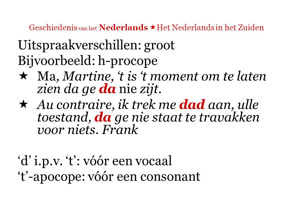 Geschiedenis van het Nederlands  Het Nederlands in het Zuiden Uitspraakverschillen: groot Bijvoorbeeld: h-procope  Ik kan gewoon nie geloven dat ij Marian daarvoor in vertrouwen heeft genomen.