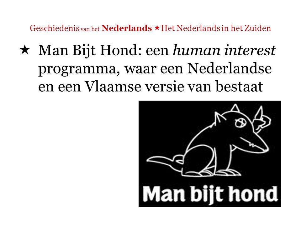 Geschiedenis van het Nederlands  Het Nederlands in het Zuiden  Man Bijt Hond: een human interest programma, waar een Nederlandse en een Vlaamse versie van bestaat  In de Vlaamse versie: vaak mensen, vooral oudere mensen, die dialect spreken (worden ondertiteld)  In de Nederlandse versie niet zo vaak