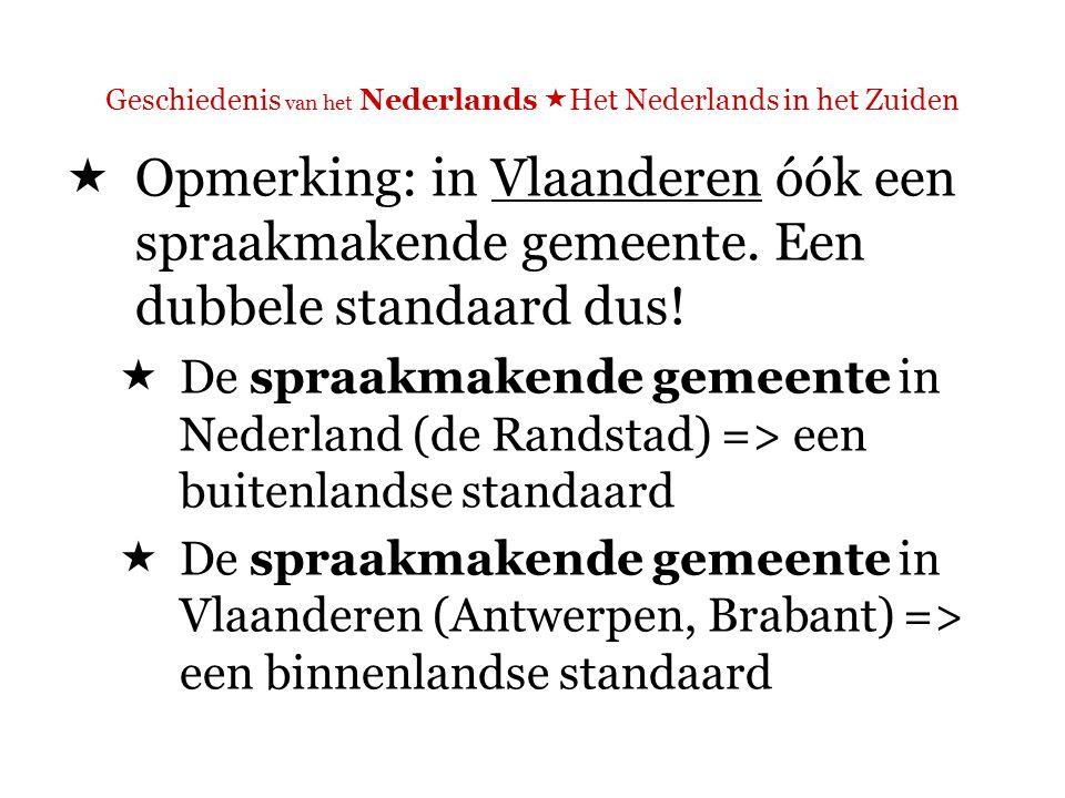 Geschiedenis van het Nederlands  Het Nederlands in het Zuiden  een buitenlandse standaard => prestige van de standaardtaal in Nederland als wapen in de taalstrijd tegen het Frans  een binnenlandse standaard => eigen identiteit, Vlaamse samenhorigheid