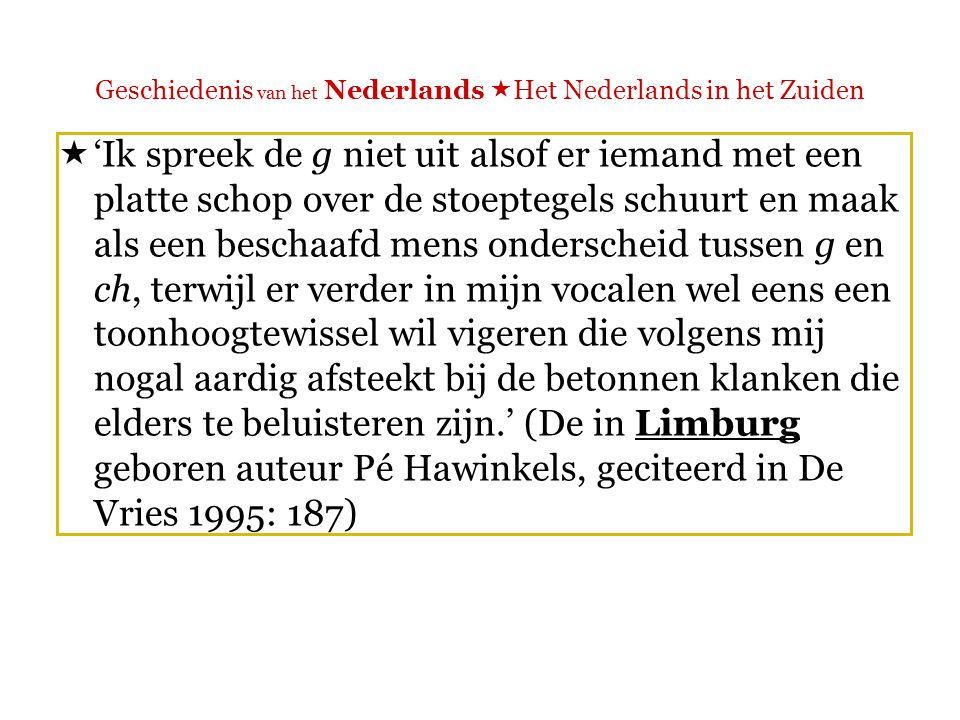 Geschiedenis van het Nederlands  Het Nederlands in het Zuiden  'Typisch Noordnederlandse klanken worden er [in Vlaanderen] weinig geïmiteerd en in het noorden ontstane vernieuwingen als de schraperige g wekken zelfs afschuw.