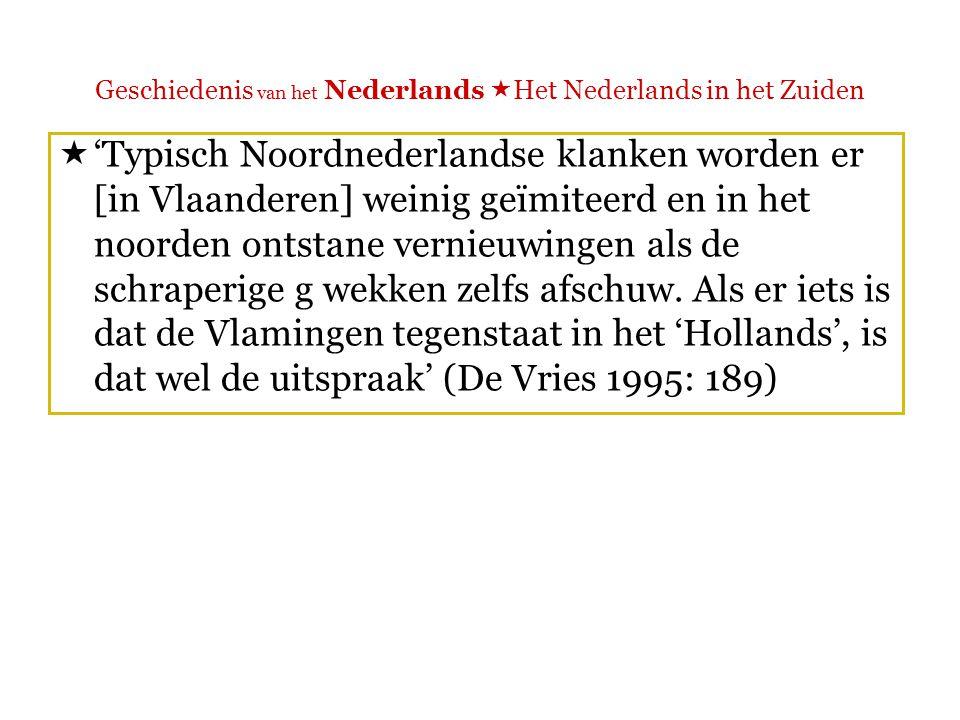 Geschiedenis van het Nederlands  Het Nederlands in het Zuiden  'Vlamingen zijn vaak genoeg vergast op imitaties van hun zachte g om te weten dat hun uitspraak afwijkt van die van Noordnederlanders.