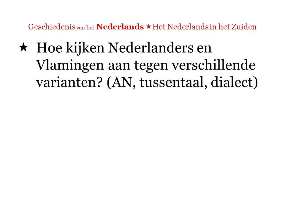 Geschiedenis van het Nederlands  Het Nederlands in het Zuiden  Hoe kijken Nederlanders en Vlamingen aan tegen verschillende varianten.