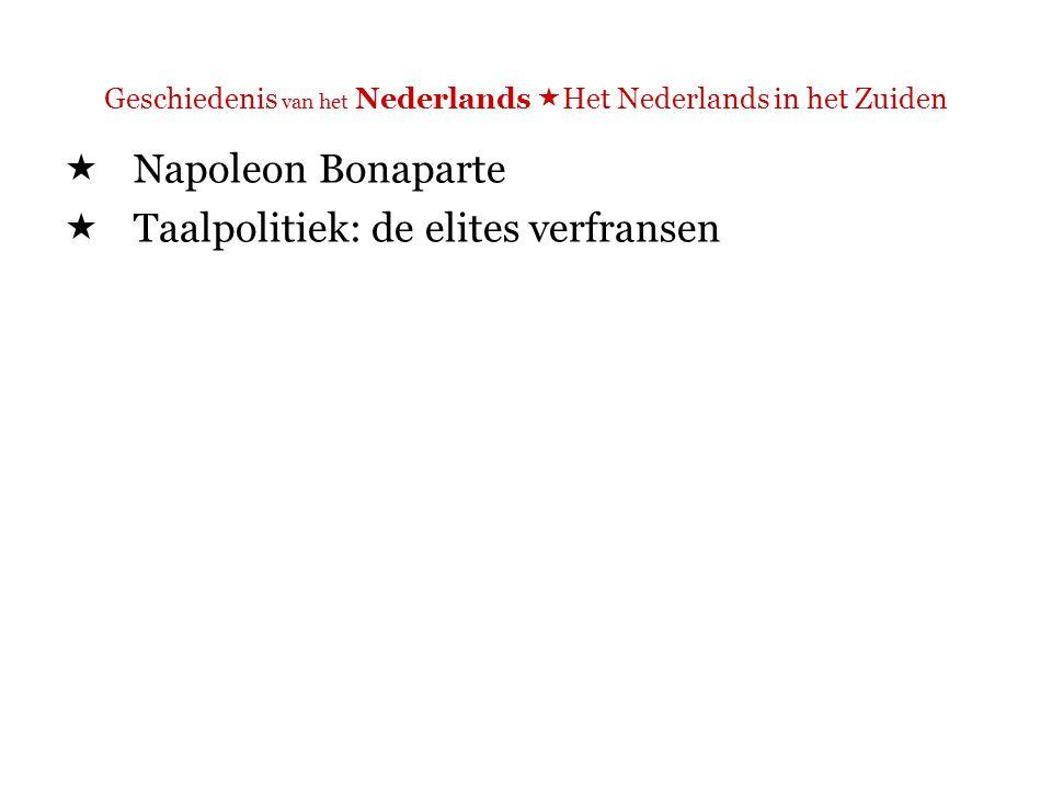 Geschiedenis van het Nederlands  Het Nederlands in het Zuiden  Napoleon Bonaparte  Taalpolitiek: de elites verfransen  => wel succes.