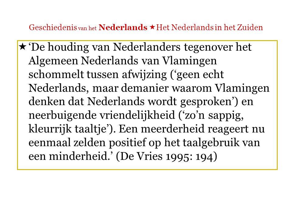 Geschiedenis van het Nederlands  Het Nederlands in het Zuiden  'Bovendien weten de Nederlanders te weinig van de Vlaamse taalsituatie om het taalgebruik van Vlamingen op waarde te schatten.